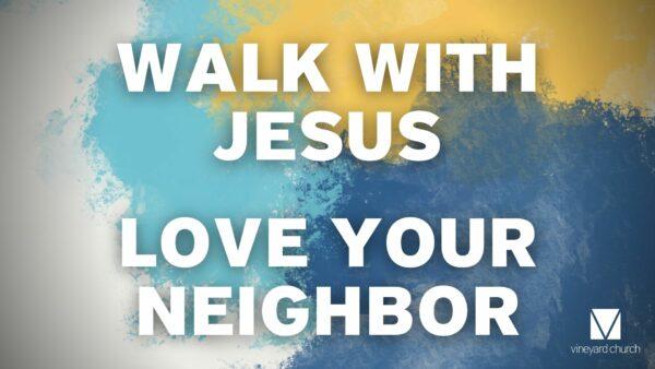 Stand Alone Sermon: Walk With Jesus, Love Your Neighbor